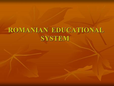 ROMANIAN EDUCATIONAL SYSTEM ROMANIAN EDUCATIONAL SYSTEM.