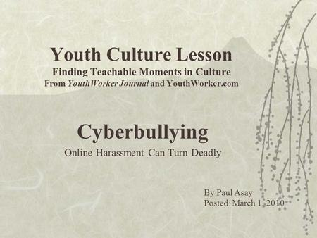 Youth Culture Lesson Finding Teachable Moments in Culture From YouthWorker Journal and YouthWorker.com Cyberbullying Online Harassment Can Turn Deadly.