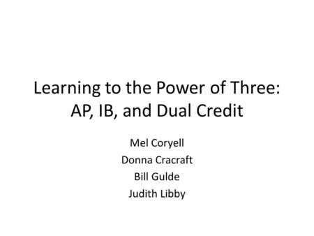 Learning to the Power of Three: AP, IB, and Dual Credit Mel Coryell Donna Cracraft Bill Gulde Judith Libby.
