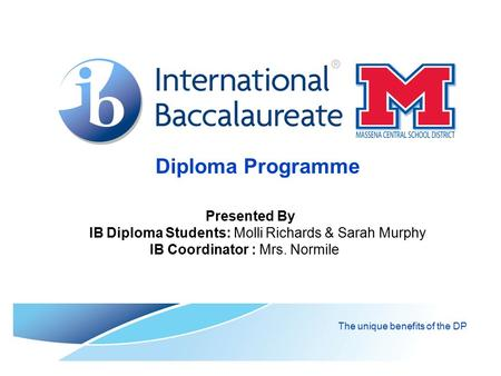 Diploma Programme The unique benefits of the DP Presented By IB Diploma Students: Molli Richards & Sarah Murphy IB Coordinator : Mrs. Normile.