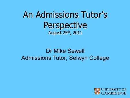 An Admissions Tutor's Perspective August 25 th, 2011 An Admissions Tutor's Perspective August 25 th, 2011 Dr Mike Sewell Admissions Tutor, Selwyn College.