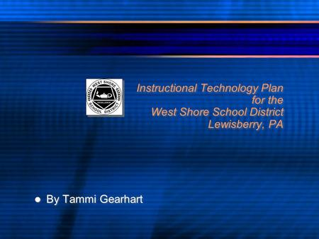 Instructional Technology Plan for the West Shore School District Lewisberry, PA By Tammi Gearhart.