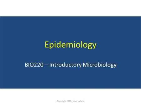 Epidemiology BIO220 – Introductory Microbiology Copyright 2009, John Ireland.