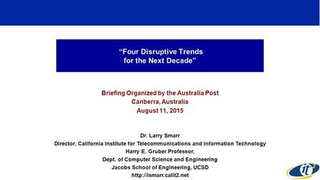 """Four Disruptive Trends for the Next Decade"" Briefing Organized by the Australia Post Canberra, Australia August 11, 2015 Dr. Larry Smarr Director, California."
