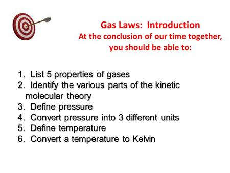 Gas Laws: Introduction At the conclusion of our time together, you should be able to: 1. List 5 properties of gases 2. Identify the various parts of the.