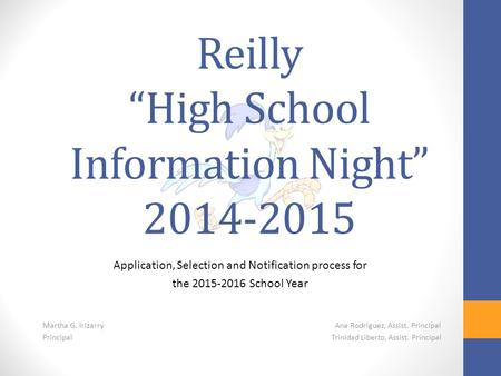 "Reilly ""High School Information Night"" 2014-2015 Application, Selection and Notification process for the 2015-2016 School Year Martha G. Irizarry Ana Rodriguez,"