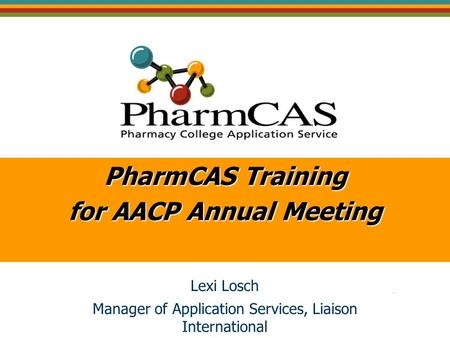 PharmCAS Training for AACP Annual Meeting Lexi Losch Manager of Application Services, Liaison International.