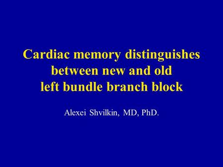 Cardiac memory distinguishes between new and old left bundle branch block Alexei Shvilkin, MD, PhD.