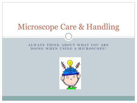 ALWAYS THINK ABOUT WHAT YOU ARE DOING WHEN USING A MICROSCOPE! Microscope Care & Handling.
