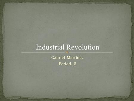 Gabriel Martinez Period. 8 Industrial Revolution.