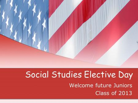 Social Studies Elective Day Welcome future Juniors Class of 2013.