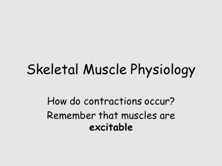 Skeletal Muscle Physiology How do contractions occur? Remember that muscles are excitable.