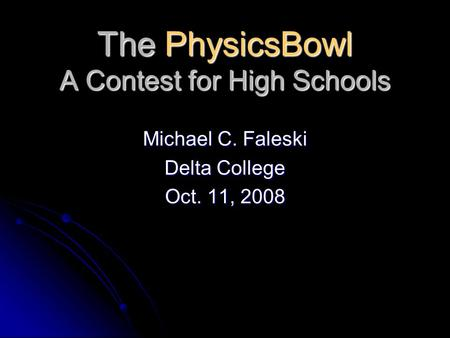 The PhysicsBowl A Contest for High Schools Michael C. Faleski Delta College Oct. 11, 2008.
