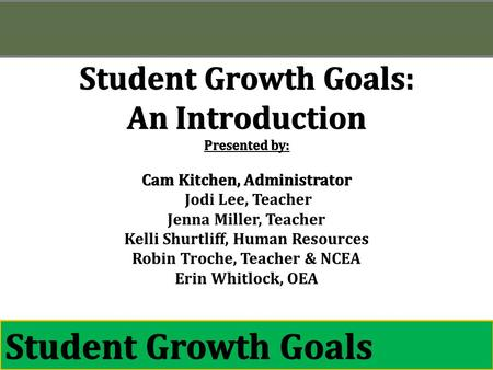 August 2013 Aug 2013 Student Growth Goals: An Introduction Presented by: Cam Kitchen, Administrator Jodi Lee, Teacher Jenna Miller, Teacher Kelli Shurtliff,