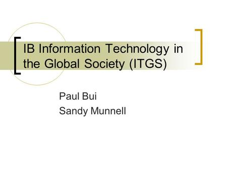 IB Information Technology in the Global Society (ITGS) Paul Bui Sandy Munnell.