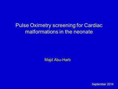 Pulse Oximetry screening for Cardiac malformations in the neonate Majd Abu-Harb September 2014.