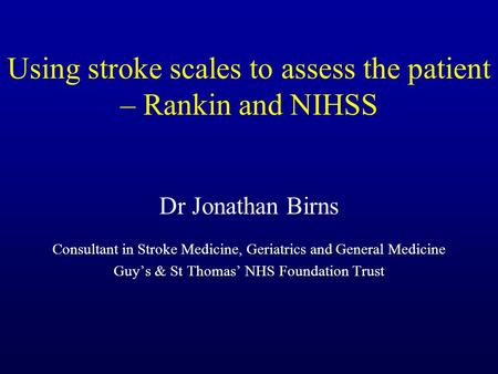 Using stroke scales to assess the patient – Rankin and NIHSS Dr Jonathan Birns Consultant in Stroke Medicine, Geriatrics and General Medicine Guy's & St.