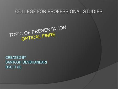 COLLEGE FOR PROFESSIONAL STUDIES TOPIC OF PRESENTATION OPTICAL FIBRE.