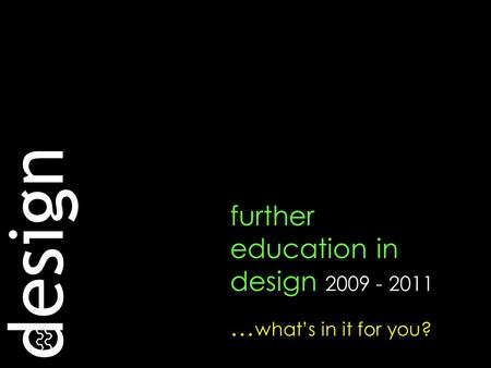 Design further education in design 2009 - 2011 … what's in it for you?