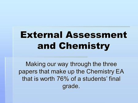 External Assessment and Chemistry Making our way through the three papers that make up the Chemistry EA that is worth 76% of a students' final grade.