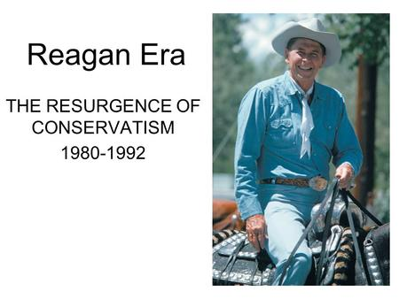 Reagan Era THE RESURGENCE OF CONSERVATISM 1980-1992.