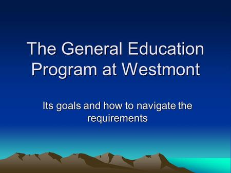 The General Education Program at Westmont Its goals and how to navigate the requirements.