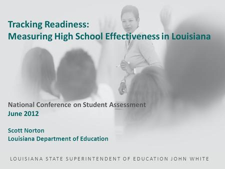 LOUISIANA STATE SUPERINTENDENT OF EDUCATION JOHN WHITE Tracking Readiness: Measuring High School Effectiveness in Louisiana National Conference on Student.