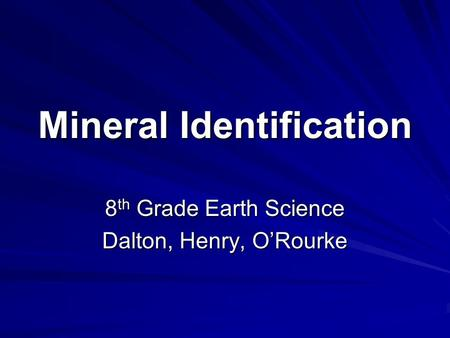 Mineral Identification 8 th Grade Earth Science Dalton, Henry, O'Rourke.