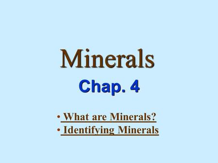 Minerals Chap. 4 What are Minerals? Identifying Minerals.