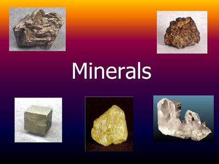 Minerals.  Minerals are inorganic, naturally occurring, homogenous, crystalline substances. –Crystal: A solid substance with atoms arranged in an orderly,