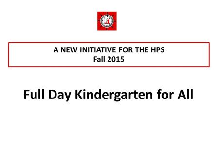 A NEW INITIATIVE FOR THE HPS Fall 2015 Full Day Kindergarten for All.
