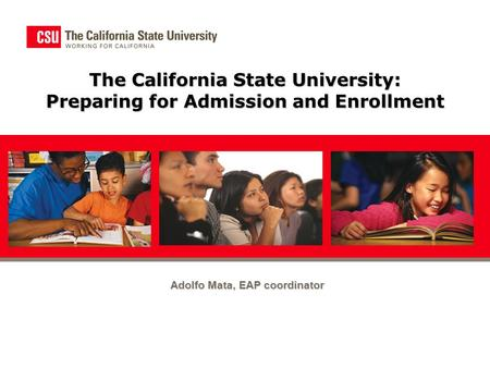 The California State University: Preparing for Admission and Enrollment Adolfo Mata, EAP coordinator.