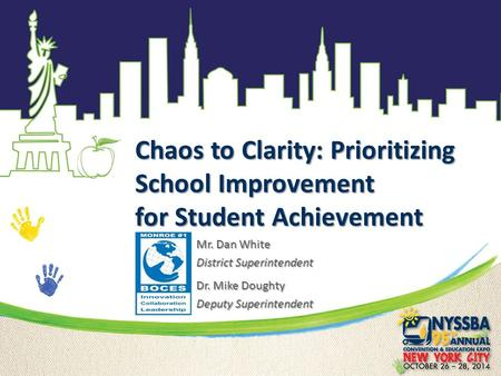 Chaos to Clarity: Prioritizing School Improvement for Student Achievement Mr. Dan White District Superintendent Dr. Mike Doughty Deputy Superintendent.