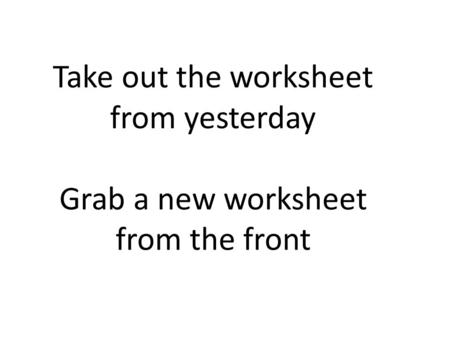 Take out the worksheet from yesterday Grab a new worksheet from the front.