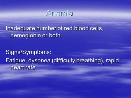 Anemia Inadequate number of red blood cells, hemoglobin or both.