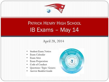 April 28, 2014 P ATRICK H ENRY H IGH S CHOOL IB Exams – May 14 Student Exam Notice Exam Calendar Exam Sites Exam Preparation Code of Conduct Questions/Topic/Genres.