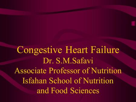 Congestive Heart Failure Dr. S.M.Safavi Associate Professor of Nutrition Isfahan School of Nutrition and Food Sciences.