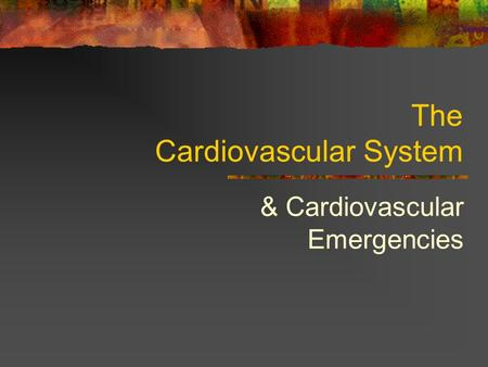The Cardiovascular System & Cardiovascular Emergencies.