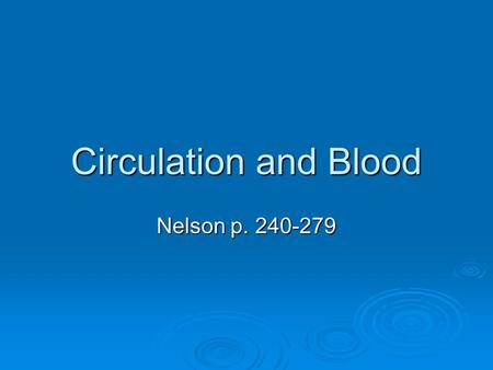Circulation and Blood Nelson p. 240-279. Practice Sets  Importance of a Circulatory System Read p. 242-243 Read p. 242-243 Questions p243 #1-4 Questions.
