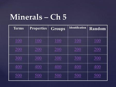 Minerals – Ch 5 TermsProperties Groups Identification Random 100 200 300 400 500.