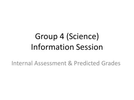 Group 4 (Science) Information Session Internal Assessment & Predicted Grades.