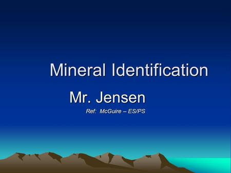 Mineral Identification Mr. Jensen Ref: McGuire – ES/PS.