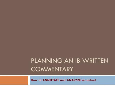 PLANNING AN IB WRITTEN COMMENTARY How to ANNOTATE and ANALYZE an extract.
