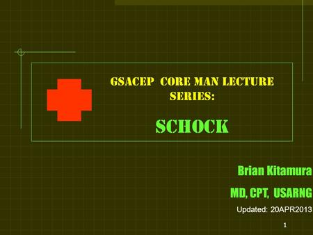 1 GSACEP core man LECTURE series: SCHOCK Brian Kitamura MD, CPT, USARNG Updated: 20APR2013.