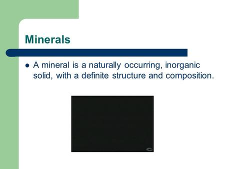 Minerals A mineral is a naturally occurring, inorganic solid, with a definite structure and composition.
