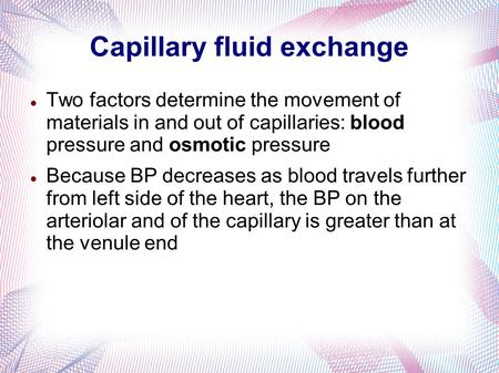 Capillary fluid exchange Two factors determine the movement of materials in and out of capillaries: blood pressure and osmotic pressure Because BP decreases.