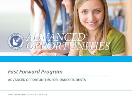 ADVANCED OPPORTUNITIES FOR IDAHO STUDENTS Fast Forward Program IDAHO STATE DEPARTMENT OF EDUCATION.