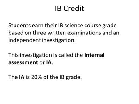 IB Credit Students earn their IB science course grade based on three written examinations and an independent investigation. This investigation is called.