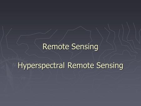 Remote Sensing Hyperspectral Remote Sensing. 1. Hyperspectral Remote Sensing ► Collects image data in many narrow contiguous spectral bands through the.