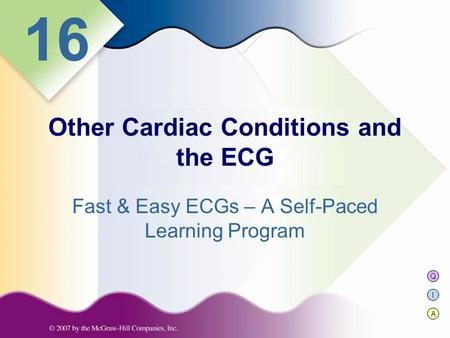 Q I A 16 Fast & Easy ECGs – A Self-Paced Learning Program Other Cardiac Conditions and the ECG.